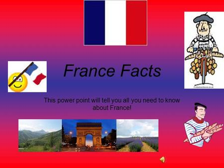 France Facts This power point will tell you all you need to know about France!