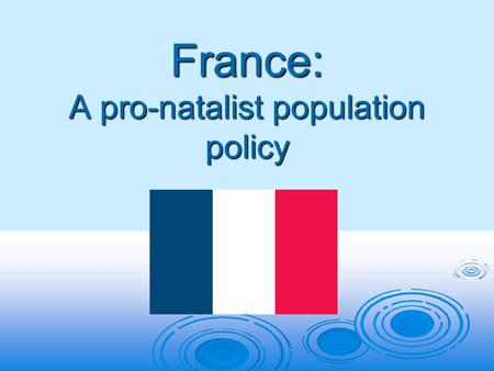 France: A pro-natalist population policy. What is a pro-natalist policy?  A pro-natalist policy is a population policy which aims to encourage more births.