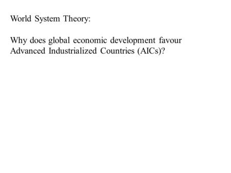 World System Theory: Why does global economic development favour Advanced Industrialized Countries (AICs)?