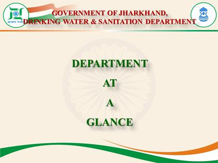 GOVERNMENT OF JHARKHAND, DRINKING WATER & SANITATION DEPARTMENT GOVERNMENT OF JHARKHAND, DRINKING WATER & SANITATION DEPARTMENT DEPARTMENTATAGLANCEDEPARTMENTATAGLANCE.