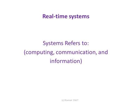 Real-time systems Systems Refers to: (computing, communication, and information) (c) Rlamsal DWIT.
