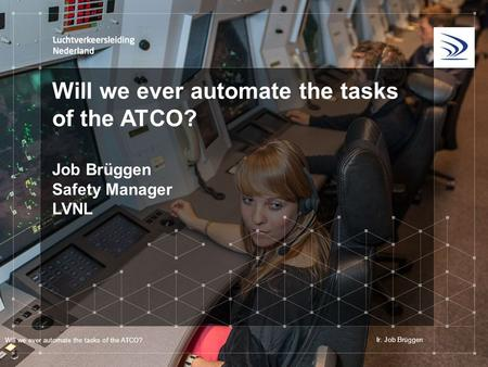 Will we ever automate the tasks of the ATCO? Job Brüggen Safety Manager LVNL Will we ever automate the tasks of the ATCO? Ir. Job Brüggen.