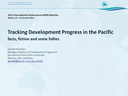 Tracking Development Progress in the Pacific facts, fiction and some follies Gerald Haberkorn Manager, Statistics for Development Programme Secretariat.