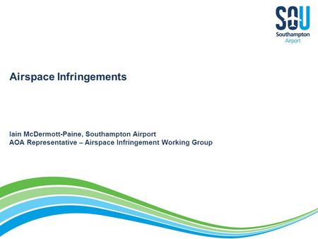 Airspace Infringements Iain McDermott-Paine, Southampton Airport AOA Representative – Airspace Infringement Working Group.