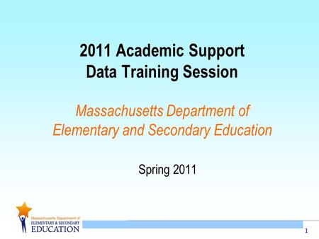 1 2011 Academic Support Data Training Session Massachusetts Department of Elementary and Secondary Education Spring 2011.