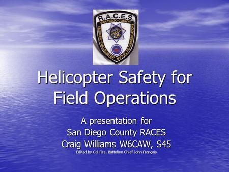 Helicopter Safety for Field Operations A presentation for San Diego County RACES Craig Williams W6CAW, S45 Edited by Cal Fire, Battalion Chief John François.