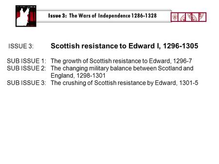 Issue 3: The Wars of Independence 1286-1328 ISSUE 3: Scottish resistance to Edward I, 1296-1305 SUB ISSUE 1:The growth of Scottish resistance to Edward,