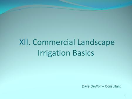 XII. Commercial Landscape Irrigation Basics 1 Dave DeWolf – Consultant.