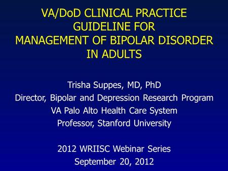 VA/<strong>DoD</strong> CLINICAL PRACTICE GUIDELINE FOR MANAGEMENT OF BIPOLAR DISORDER IN ADULTS Trisha Suppes, MD, PhD Director, Bipolar and Depression Research Program.