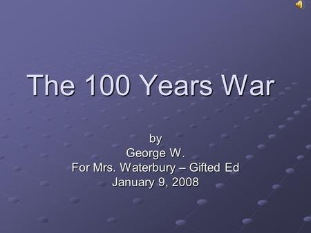 The 100 Years War by George W. For Mrs. Waterbury – Gifted Ed January 9, 2008.