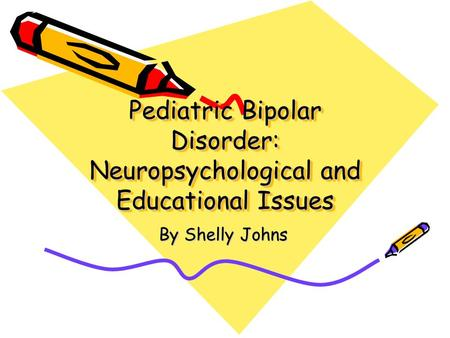 Pediatric Bipolar Disorder: Neuropsychological and Educational Issues By Shelly Johns.