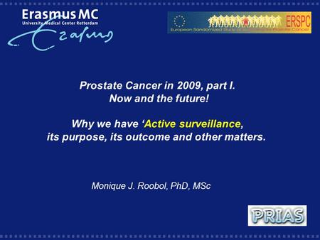 Prostate Cancer in 2009, part I. Now and the future! Why we have 'Active surveillance, its purpose, its outcome and other matters. Monique J. Roobol, PhD,
