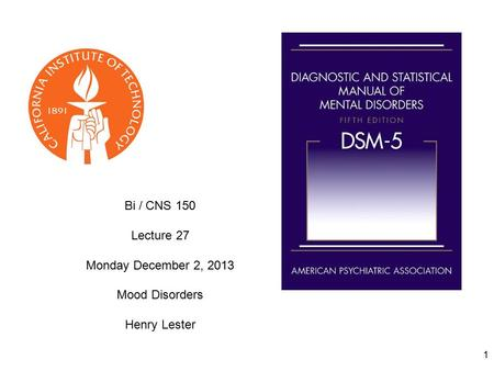 1 Bi / CNS 150 Lecture 27 Monday December 2, 2013 Mood Disorders Henry Lester.