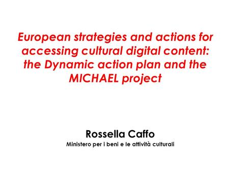 European strategies and actions for accessing cultural digital content: the Dynamic action plan and the MICHAEL project Rossella Caffo Ministero per i.