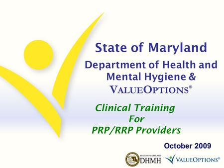 State of Maryland Department of Health and Mental Hygiene & V ALUE O PTIONS ® October 2009 Clinical Training For PRP/RRP Providers.