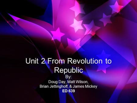 Unit 2 From <strong>Revolution</strong> to Republic By: Doug Day, Matt Wilson, Brian Jettinghoff, & James Mickey ED 639.