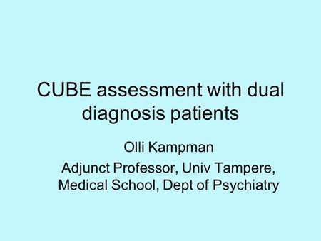 CUBE assessment with dual diagnosis patients Olli Kampman Adjunct Professor, Univ Tampere, Medical School, Dept of Psychiatry.