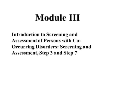 Module III Introduction to Screening and Assessment of Persons with Co- Occurring Disorders: Screening and Assessment, Step 3 and Step 7.