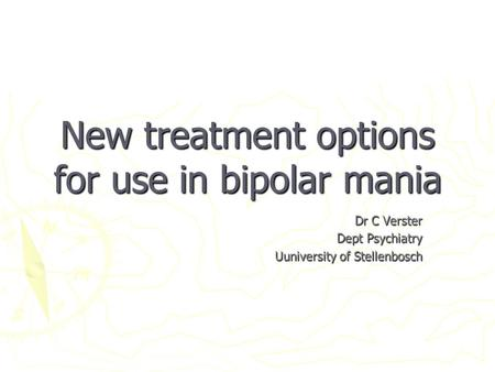 New treatment options for use in bipolar mania Dr C Verster Dept Psychiatry Uuniversity of Stellenbosch.