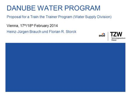 DANUBE WATER PROGRAM Proposal for a Train the Trainer Program (Water Supply Division) Vienna, 17 th /18 th February 2014 Heinz-Jürgen Brauch und Florian.