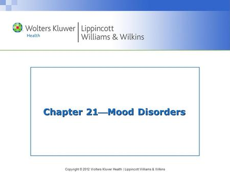 Copyright © 2012 Wolters Kluwer Health | Lippincott Williams & Wilkins Chapter 21Mood Disorders.