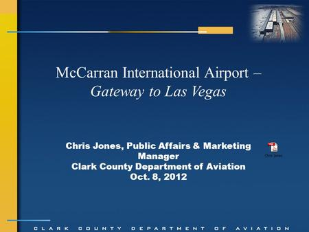Chris Jones, Public Affairs & Marketing Manager Clark County Department of Aviation Oct. 8, 2012 McCarran International Airport – Gateway to Las Vegas.