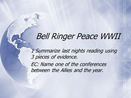 Bell Ringer Peace WWII 1 Summarize last nights reading using 3 pieces of evidence. EC: Name one of the conferences between the Allies and the year. 1 Summarize.