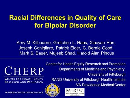 Racial Differences in Quality of Care for Bipolar Disorder Center for Health Equity Research and Promotion Departments of Medicine and Psychiatry, University.