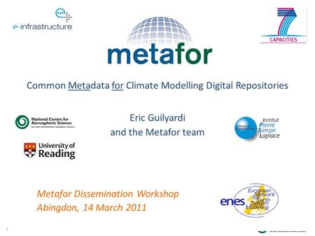 1 Eric Guilyardi and the Metafor team Common Metadata for Climate Modelling Digital Repositories Metafor Dissemination Workshop Abingdon, 14 March 2011.
