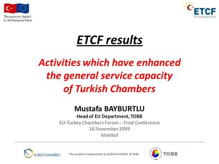 This project is funded by the European Union TOBB ETCF results Activities which have enhanced the general service capacity of Turkish Chambers Mustafa.