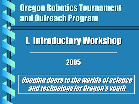 Oregon Robotics Tournament and Outreach Program I. Introductory Workshop 2005 Opening doors to the worlds of science and technology for Oregon's youth.