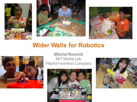 Wider Walls for Robotics Mitchel Resnick MIT Media Lab Playful Invention Company.