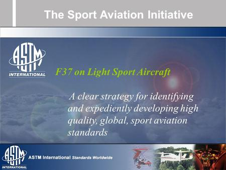 The Sport Aviation Initiative F37 on Light Sport Aircraft A clear strategy for identifying and expediently developing high quality, global, sport aviation.