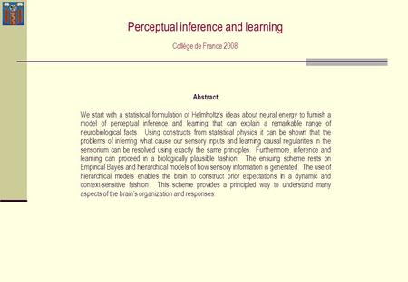 Abstract We start with a statistical formulation of Helmholtz's ideas about neural energy to furnish a model of perceptual inference and learning that.