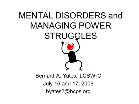 MENTAL DISORDERS and MANAGING POWER STRUGGLES Bernard A. Yates, LCSW-C July 16 and 17, 2009