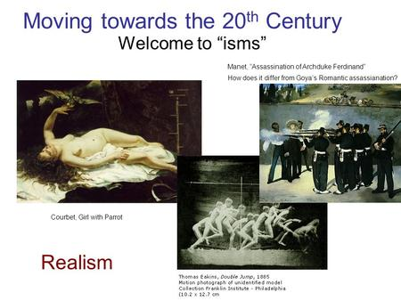 "Moving towards the 20 th Century Welcome to ""isms"" Realism Courbet, Girl with Parrot Manet, ""Assassination of Archduke Ferdinand"" How does it differ from."