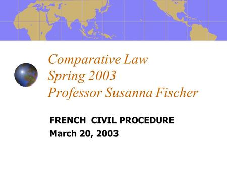 Comparative Law Spring 2003 Professor Susanna Fischer FRENCH CIVIL PROCEDURE March 20, 2003.