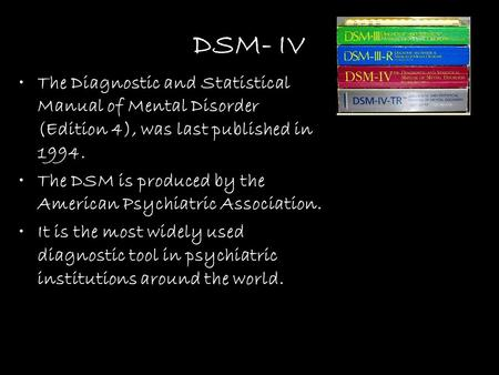 DSM- IV The Diagnostic and Statistical Manual of Mental Disorder (Edition 4), was last published in 1994. The DSM is produced by the American Psychiatric.