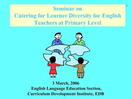 1 Seminar on Catering for Learner Diversity for English Teachers at Primary Level 3 March, 2006 English Language Education Section, Curriculum Development.