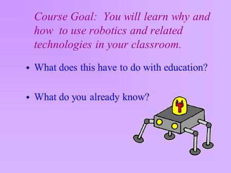 Course Goal: You will learn why and how to use robotics and related technologies in your classroom. w What does this have to do with education? w What.