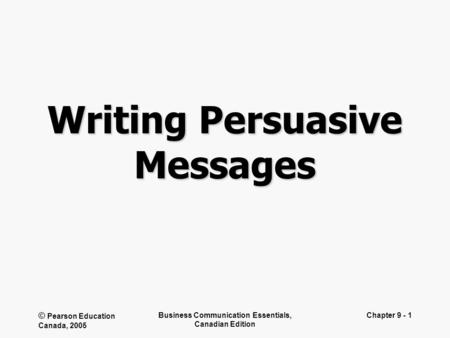© Pearson Education Canada, 2005 Business Communication Essentials, Canadian Edition Chapter 9 - 1 Writing Persuasive Messages.