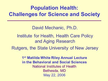 Population Health: Challenges for Science and Society David Mechanic, Ph.D. Institute for Health, Health Care Policy and Aging Research Rutgers, the State.