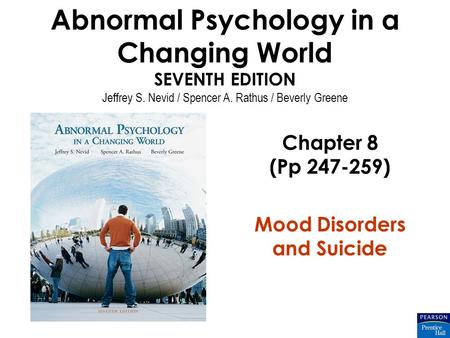 Abnormal Psychology in a Changing World SEVENTH EDITION Jeffrey S. Nevid / Spencer A. Rathus / Beverly Greene Chapter 8 (Pp 247-259) Mood Disorders and.