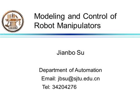 Modeling and Control of Robot Manipulators Jianbo Su Department of Automation   Tel: 34204276.