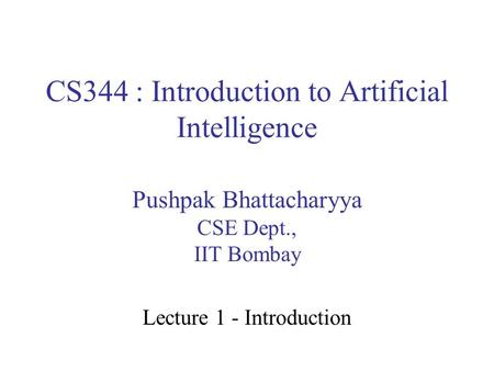 CS344 : Introduction to Artificial Intelligence Pushpak Bhattacharyya CSE Dept., IIT Bombay Lecture 1 - Introduction.