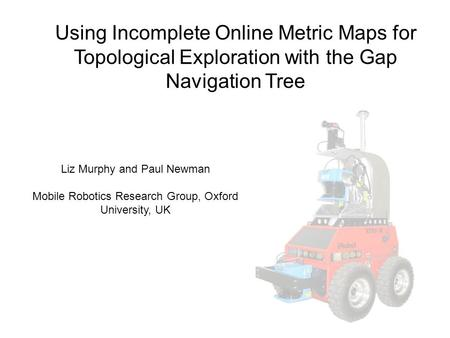 Using Incomplete Online Metric Maps for Topological Exploration with the Gap Navigation Tree Liz Murphy and Paul Newman Mobile Robotics Research Group,