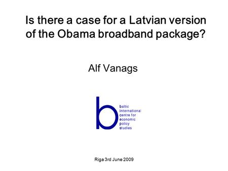 Riga 3rd June 2009 Is there a case for a Latvian version of the Obama broadband package? Alf Vanags.
