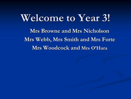 Welcome to Year 3! Mrs Browne and Mrs Nicholson Mrs Webb, Mrs Smith and Mrs Forte Mrs Woodcock and Mrs O'Hara.