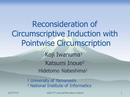 2007/9/15AIAI '07 (Aix-en-Provence, France)1 Reconsideration of Circumscriptive Induction with Pointwise Circumscription Koji Iwanuma 1 Katsumi Inoue 2.