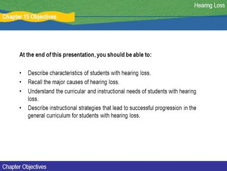 Chapter 15 Objectives Hearing Loss Chapter Objectives At the end of this presentation, you should be able to: Describe characteristics of students with.
